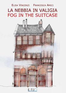 La nebbia in valigia-Fog in the suitcase. Ediz. bilingue - Elisa Vincenzi,Francesca Amici - copertina