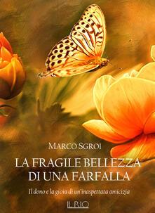 La fragile bellezza di una farfalla. Il dono e la gioia di un'inaspettata amicizia - Marco Sgroi - copertina