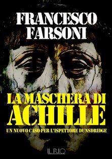 La maschera di Achille. Un nuovo caso per l'ispettore Dunsdridge - Francesco Farsoni - copertina