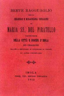 Breve ragguaglio della celebre e miracolosa immagine di Maria SS. del Piratello protettrice della cità e diocesi d'Imola ed orazioni (rist. anast. 1912) - copertina