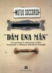 «Dàm una mân». Un'esperienza di democrazia sociale: mutualismo e solidarietà nella Bassa Romagna - copertina