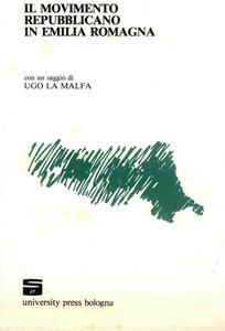 Il movimento repubblicano in Emilia Romagna. Con una saggio di Ugo La Malfa