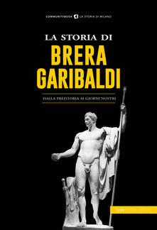 La storia di Brera-Garibaldi. Dalla preistoria ai giorni nostri - copertina