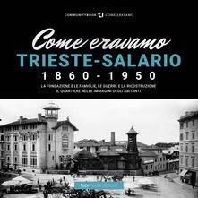Come eravamo. Trieste-Salario 1860-1950. Ediz. illustrata - copertina