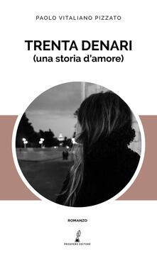 Trenta denari (una storia d'amore) - Paolo Vitaliano Pizzato - copertina