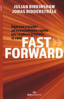 Fast forward. Imprese e leader ad avanzamento rapido per cogliere il futuro al volo - Julian Birkinshaw,Jonas Ridderstrale - copertina