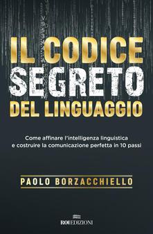 Il codice segreto del linguaggio. Come affinare l'intelligenza linguistica e costruire la comunicazione perfetta in 10 passi - Paolo Borzacchiello - copertina