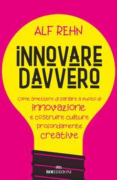 Copertina  Innovare davvero : come smettere di parlare a vuoto di innovazione e costruire culture profondamente creative