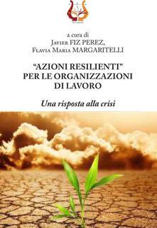 «Azioni resilienti» per le organizzazioni di lavoro. Una risposta alla crisi - copertina