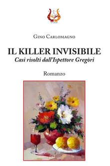 Il killer invisibile. Casi risolti dall'ispettore Gregòri - Gino Carlomagno - copertina