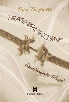 Trasformazione finalmente liberi - Pina Di Loreto - copertina