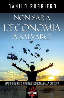 Non sarà l'economia a salvarci. Viaggio nei falsi miti dell'economia della crescita - Danilo Ruggiero - copertina