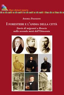 I forestieri e l'anima della città. Storia di migranti a Brescia nella seconda metà dell'Ottocento - Andrea Franzoni - copertina