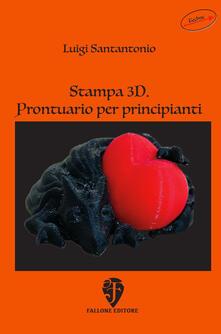 Stampa 3D. Prontuario per principianti - Luigi Santantonio - copertina