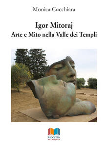 Igor Mitoraj. Arte e mito nella Valle dei Templi - Monica Cucchiara - copertina