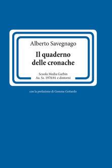 Il quaderno delle cronache. Scuola Media Garbin Aa. Ss. 1978/81 e dintorni - Alberto Savegnago - copertina