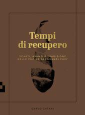 Libro Tempi di recupero. Scarti, avanzi e tradizione nelle cucine dei grandi chef Carlo Catani