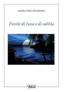 Parole di luna e di sabbia - Maria Luigia Di Stefano - copertina