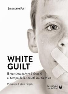 White guilt. Il razzismo contro i bianchi al tempo della società multietnica - Emanuele Fusi - copertina