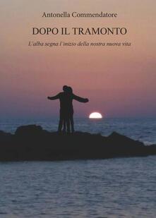 Dopo il tramonto. L'alba segna l'inizio della nostra nuova vita - Antonella Commendatore - copertina