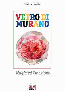 Libro Vetro di Murano. Magia ed emozione. Ediz. illustrata Andrea Frattin