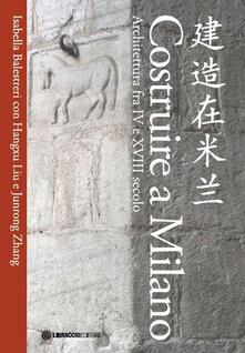 Milanospringparade.it Costruire a Milano. Architettura fra IV e XVIII secolo. Ediz. italiana e cinese Image