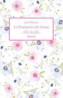 La principessa del grano. Ediz. integrale - Jean Webster,Sara Staffolani - ebook