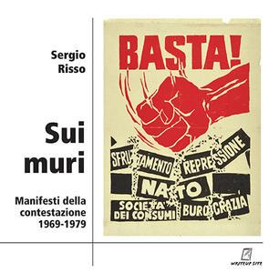 Sui muri. Manifesti della contestazione 1969-1979. Ediz. illustrata -  Sergio Risso - Libro - WriteUp Site -   IBS