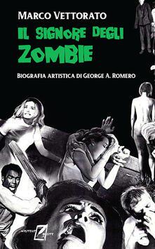 Il signore degli zombie. Biografia artistica di George A. Romero - Marco Vettorato - copertina
