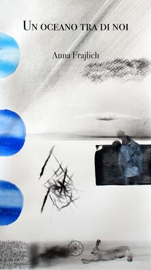 Un oceano tra di noi. Testo italiano e polacco. Ediz. bilingue - Anna Frajlich - copertina