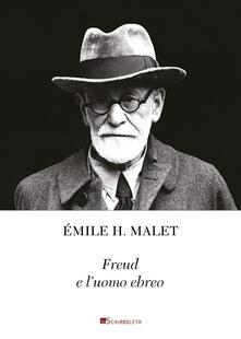 Freud e l'uomo ebreo. La chiara coscienza di un'identità interiore. Seguito da un piccolo catalogo di citazioni a proposito di Freud e l'ebraismo - Émile H. Malet - copertina