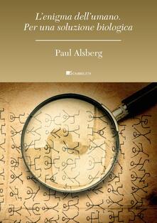 L' enigma dell'umano. Per una soluzione biologica - Paul Alsberg - copertina