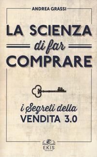 La La scienza di far comprare. I segreti della vendita 3.0 - Grassi Andrea - wuz.it