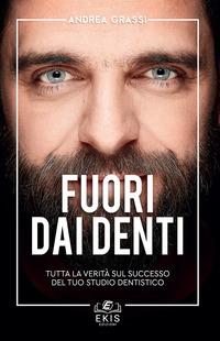Fuori dai denti. Tutta la verità sul successo del tuo studio dentistico - Grassi Andrea - wuz.it