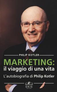 Marketing: il viaggio di una vita. L'autobiografia di Philip Kotler - Kotler Philip - wuz.it