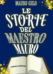 Le storie del maestro Mauro. Ediz. illustrata - Mauro Gelo - copertina