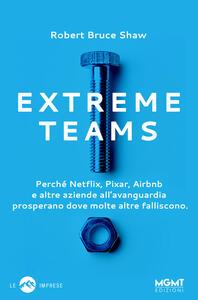 Extreme Teams. Perché Netflix, Pixar, Airbnb e altre aziende all'avanguardia prosperano dove molte altre falliscono