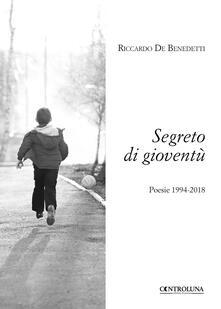 Segreto di gioventù. Poesie 1994-2018 - Riccardo De Benedetti - copertina