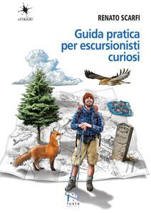 Libro Guida pratica per escursionisti curiosi Renato Scarfi