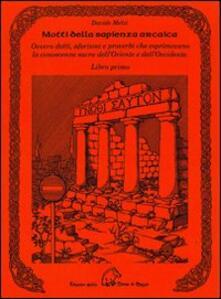 Motti della sapienza arcaica ovvero detti, aforismi e proverbi che esprimevano la conoscenza sacra dell'Oriente e dell'Occidente