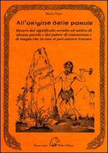All'origine delle parole. Ovvero del significato occulto e antico di alcune parole e del potere di conoscenza e di magia che in esse si può ancora trovare - Mario Negri - copertina