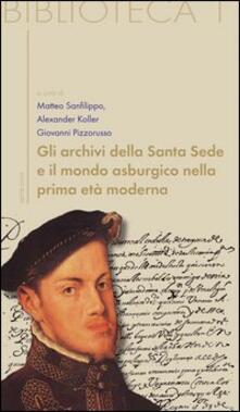 Gli archivi della Santa Sede come fonti per la storia dell'Europa asburgica - Matteo Sanfilippo,Alexander Koller,Giovanni Pizzorusso - copertina