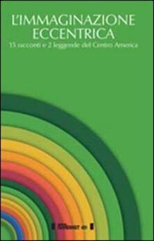 L' immaginazione eccentrica. 15 racconti e 2 leggende del centro America. Ediz. multilingue - copertina