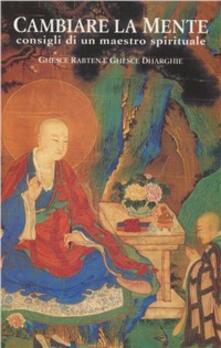 Cambiare la mente. Consigli di un maestro spirituale - Rabten (Geshe),Ngawang Dhargyey (Geshe) - copertina