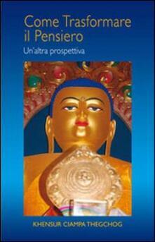 Come trasformare il pensiero. Un'altra prospettiva - Thegchog Khensur Ciampa - copertina