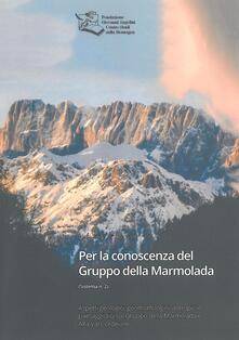 Per la conoscenza del Gruppo della Marmolada. Aspetti geologici, geomorfologici, antropici e paesaggistici sul Gruppo della Marmolada e Alta Val Cordevole - copertina