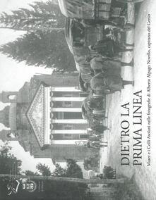 Dietro la prima linea. Maser e i Colli Asolani nelle fotografie di Alberto Alpago Novello, capitano del Genio. Ediz. illustrata - copertina