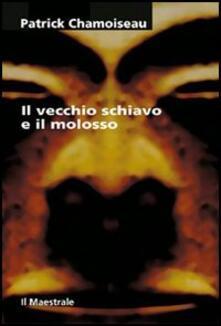 Il vecchio schiavo e il molosso - Patrick Chamoiseau - copertina