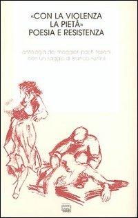 «Con la violenza e la pietà». Poesia e resistenza. Antologia dei migliori poeti italiani - - wuz.it