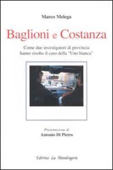 Baglioni e Costanza. Come due investigatori di provincia hanno risolto il caso della «Uno Bianca» - Marco Melega - copertina